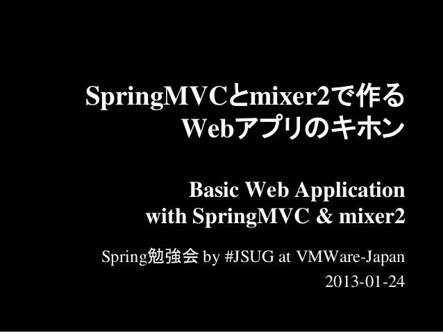 SpringMVCとmixer2で作る       Webアプリのキホン        Basic Web Application    with SpringMVC & mixer2Spring勉強会 by #JSUG at VMWare-J...