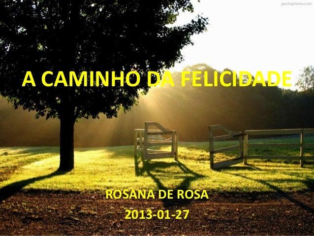 A CAMINHO DA FELICIDADE       ROSANA DE ROSA         2013-01-27