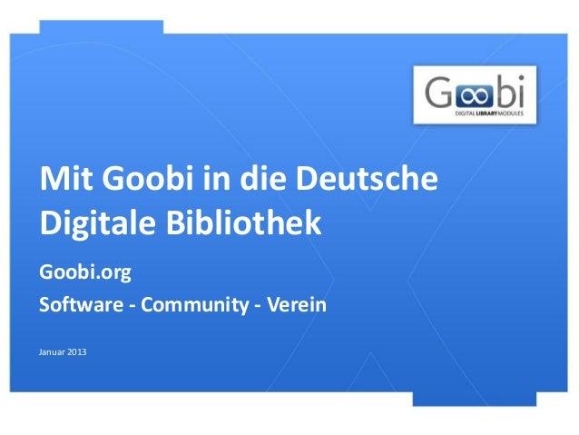 Mit Goobi in die DeutscheDigitale BibliothekGoobi.orgSoftware - Community - VereinJanuar 2013