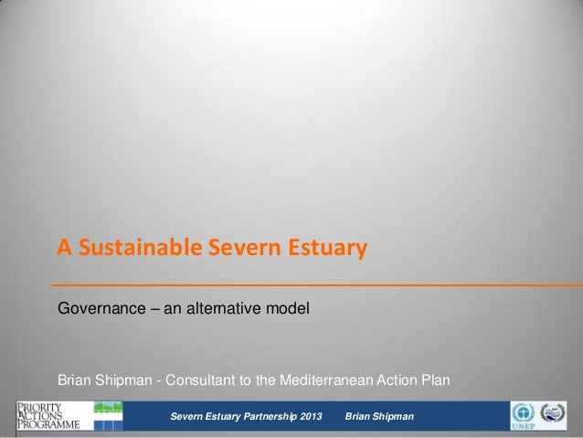 A Sustainable Severn Estuary Governance – an alternative model  Brian Shipman - Consultant to the Mediterranean Action Pla...