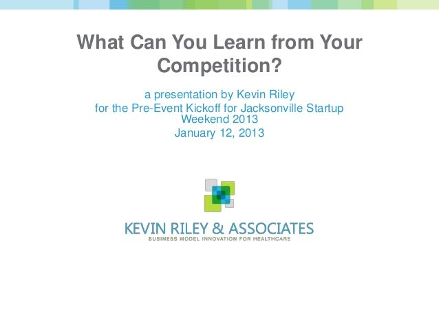 What Can You Learn from Your       Competition?           a presentation by Kevin Riley for the Pre-Event Kickoff for Jack...