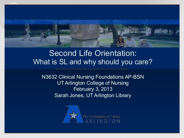 Second Life Orientation:What is SL and why should you care?  N3632 Clinical Nursing Foundations AP-BSN       UT Arlington ...