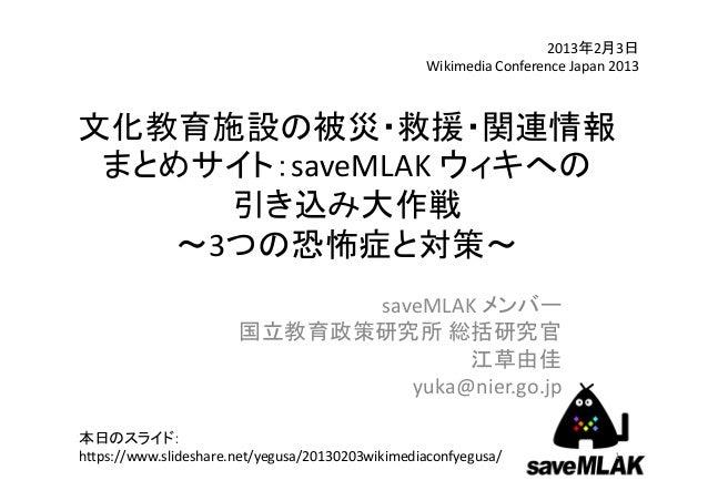 2013年2月3日                                                  WikimediaConferenceJapan2013文化教育施設の被災・救援・関連情報 まとめサイト:saveMLA...