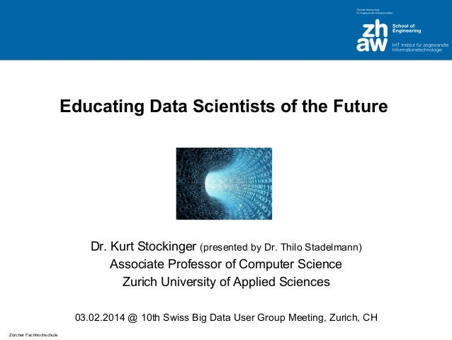 Educating Data Scientists of the Future  Dr. Kurt Stockinger (presented by Dr. Thilo Stadelmann) Associate Professor of Co...