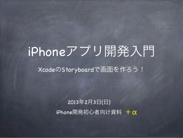 iPhoneアプリ開発入門 XcodeのStoryboardで画面を作ろう!       2013年2月3日(日)     iPhone開発初心者向け資料   +α