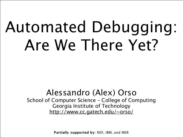 Automated Debugging: Are We There Yet? Alessandro (Alex) Orso  School of Computer Science – College of Computing Georgia I...