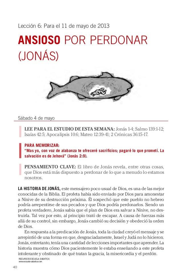 40Lección 6: Para el 11 de mayo de 2013ANSIOSO POR PERDONAR(JONÁS)Sábado 4 de mayoLEE PARA EL ESTUDIO DE ESTA SEMANA: Joná...