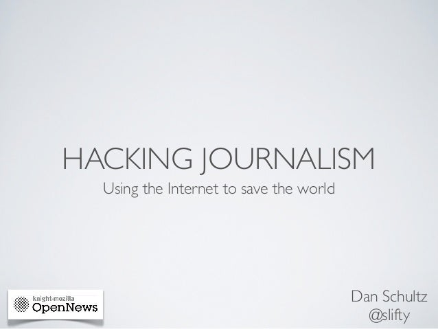 HACKING JOURNALISM  Using the Internet to save the world                                         Dan Schultz              ...