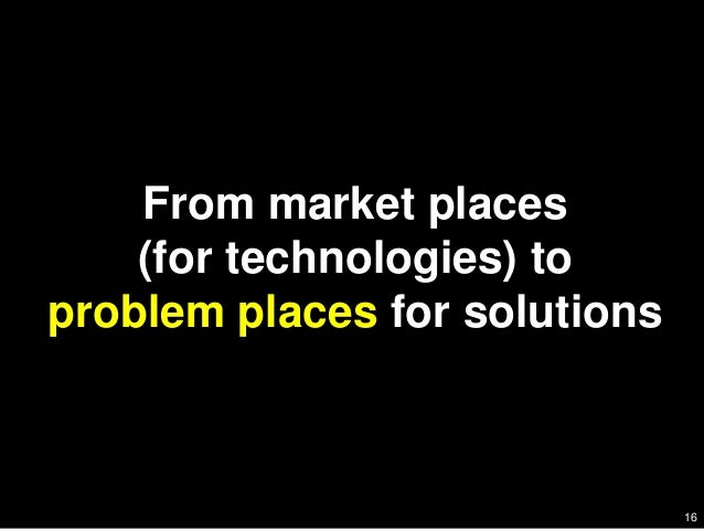 16    From market places    (for technologies) toproblem places for solutions                               16