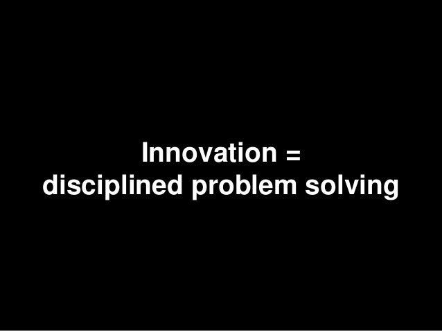 4        Innovation =disciplined problem solving