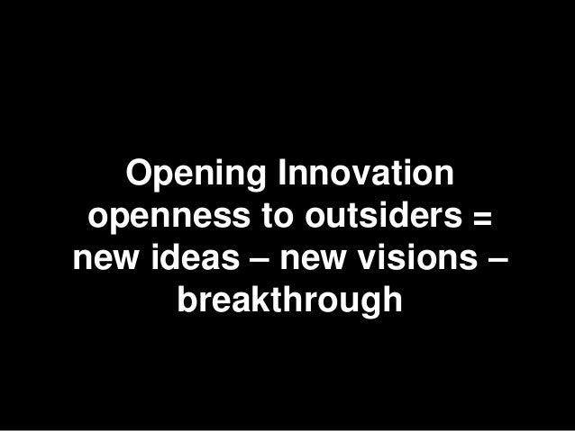 Opening Innovation openness to outsiders =new ideas – new visions –      breakthrough