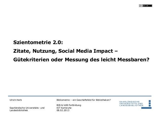 Szientometrie 2.0:   Zitate, Nutzung, Social Media Impact –   Gütekriterien oder Messung des leicht Messbaren?Ulrich Herb ...