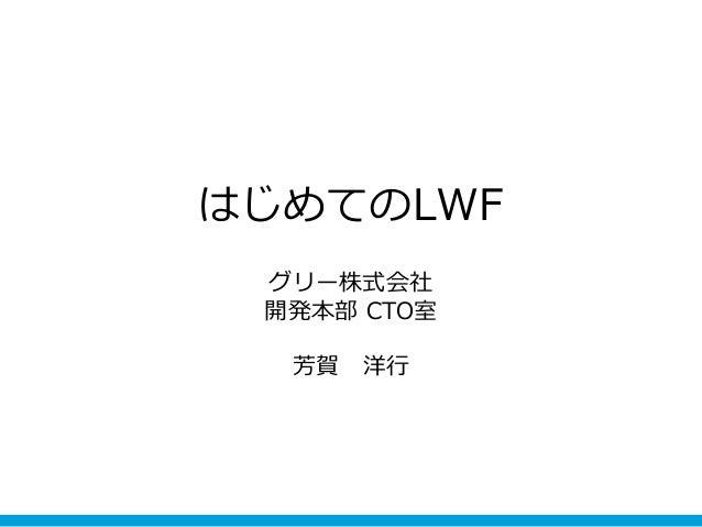 はじめてのLWF グリー株式会社 開発本部 CTO室 芳賀 洋行