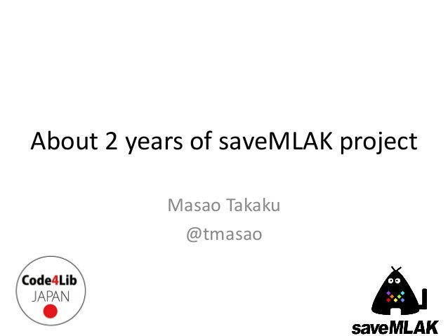 About 2 years of saveMLAK project           Masao Takaku            @tmasao
