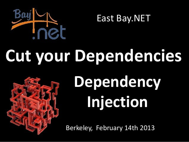 East Bay.NETCut your Dependencies         Dependency          Injection       Berkeley, February 14th 2013