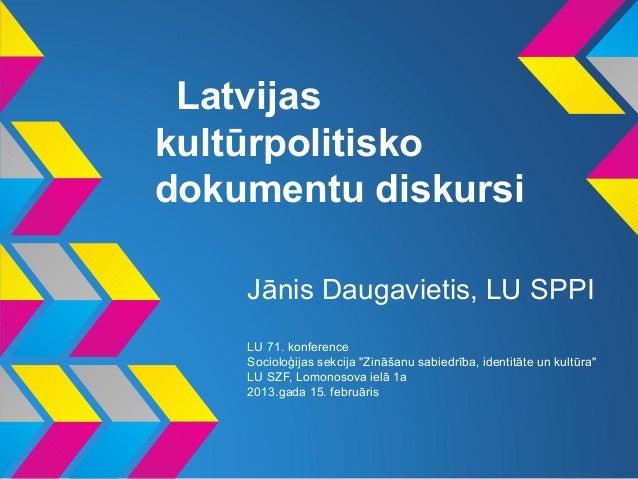 """Latvijaskultūrpolitiskodokumentu diskursi    Jānis Daugavietis, LU SPPI    LU 71. konference    Socioloģijas sekcija """"Zinā..."""