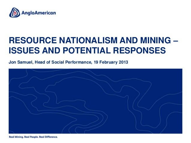 RESOURCE NATIONALISM AND MINING –ISSUES AND POTENTIAL RESPONSESJon Samuel, Head of Social Performance, 19 February 2013