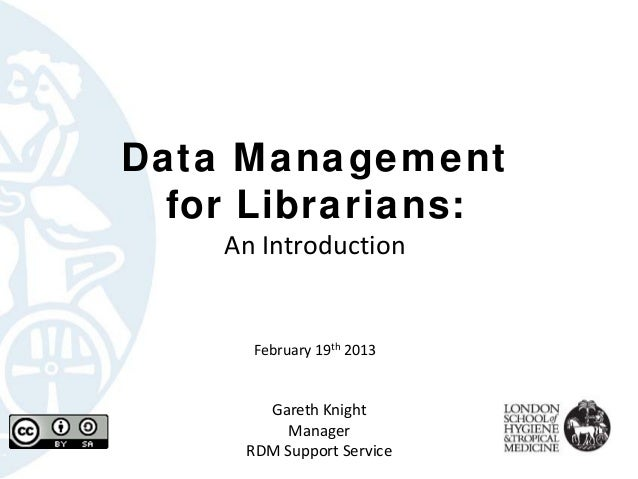 Data Management  for Librarians:    AnIntroduction      February19th 2013       GarethKnight          Manager     RDMS...
