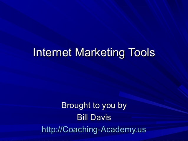 Internet Marketing Tools       Brought to you by           Bill Davis http://Coaching-Academy.us
