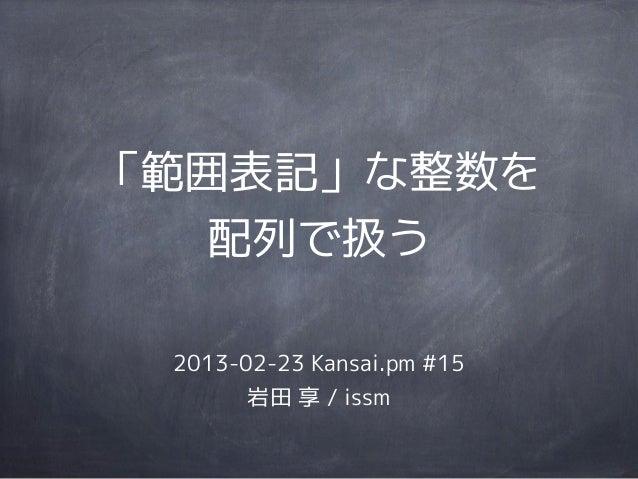 「範囲表記」な整数を   配列で扱う 2013-02-23 Kansai.pm #15       岩田 享 / issm