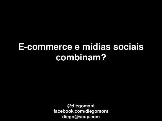 E-commerce e mídias sociais      combinam?             @diegomont       facebook.com/diegomont           diego@scup.com