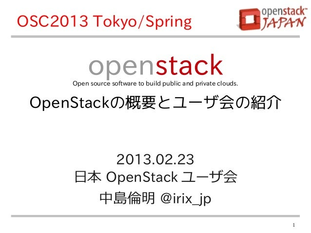 OSC2013 Tokyo/Spring           openstack      Open source software to build public and private clouds. OpenStackの概要とユーザ会の紹...