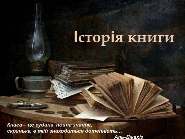 Історія книги Книга – це судина, повна знання, скринька, в якій знаходиться дотепність… Аль-Джахіз