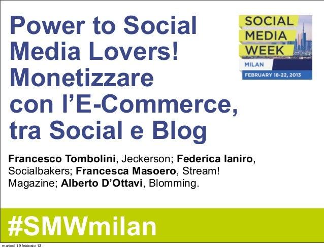 Power to Social   Media Lovers!   Monetizzare   con l'E-Commerce,   tra Social e Blog   Francesco Tombolini, Jeckerson; Fe...