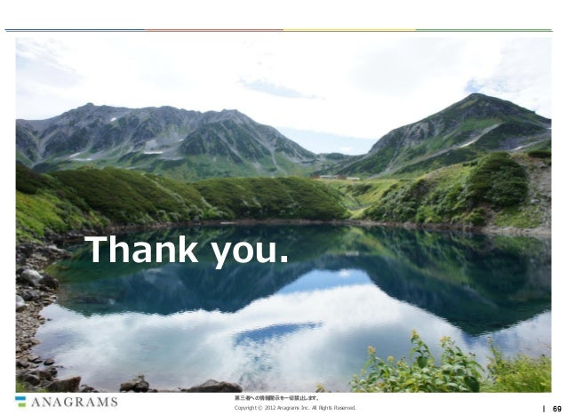 Thank you.       第三者への情報開示を一切禁止します。       Copyright © 2012 Anagrams Inc. All Rights Reserved.   | 69