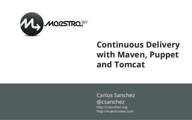 Continuous Deliverywith Maven, Puppetand TomcatCarlos Sanchez@csanchezhttp://csanchez.orghttp://maestrodev.com