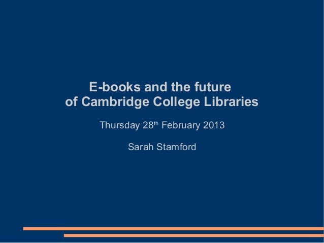 E-books and the futureof Cambridge College Libraries     Thursday 28th February 2013           Sarah Stamford