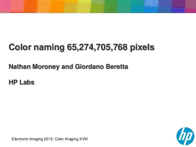 Color naming 65,274,705,768 pixelsNathan Moroney and Giordano BerettaHP LabsElectronic Imaging 2013: Color Imaging XVIII