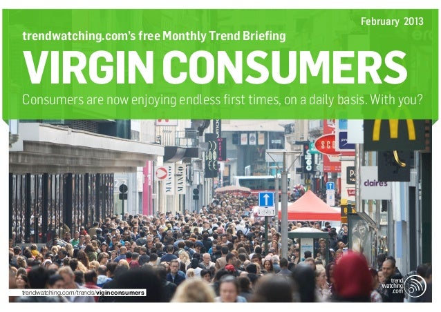February 2013trendwatching.com's free Monthly Trend BriefingVIRGIN CONSUMERSConsumers are now enjoying endless first times...