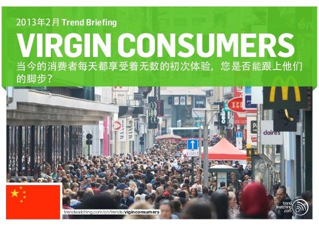 2013年2月 Trend BriefingVIRGIN CONSUMERS当今的消费者每天都享受着无数的初次体验,您是否能跟上他们的脚步?          trendwatching.com/cn/trends/viginconsumers