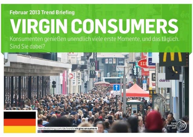 Februar 2013 Trend BriefingVIRGIN CONSUMERSKonsumenten genießen unendlich viele erste Momente, und das täglich.Sind Sie da...