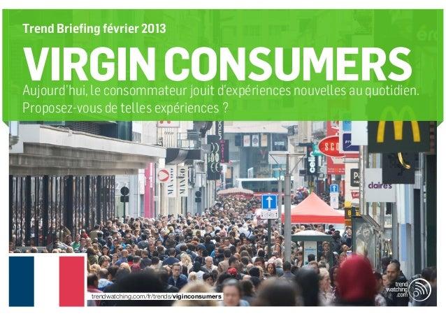 Trend Briefing février 2013VIRGIN CONSUMERSAujourd'hui, le consommateur jouit d'expériences nouvelles au quotidien.Propose...