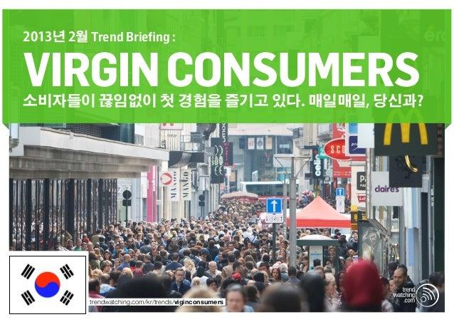 2013년 2월 Trend Briefing :VIRGIN CONSUMERS소비자들이 끊임없이 첫 경험을 즐기고 있다. 매일매일, 당신과?          trendwatching.com/kr/trends/vigincon...