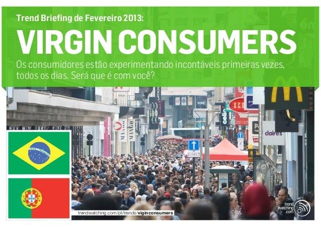 Trend Briefing de Fevereiro 2013:VIRGIN CONSUMERSOs consumidores estão experimentando incontáveis primeiras vezes,todos os...