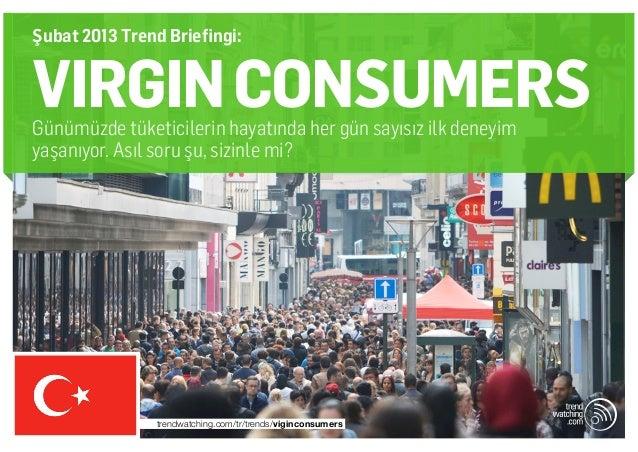 Şubat 2013 Trend Briefingi:VIRGIN CONSUMERSGünümüzde tüketicilerin hayatında her gün sayısız ilk deneyimyaşanıyor. Asıl so...