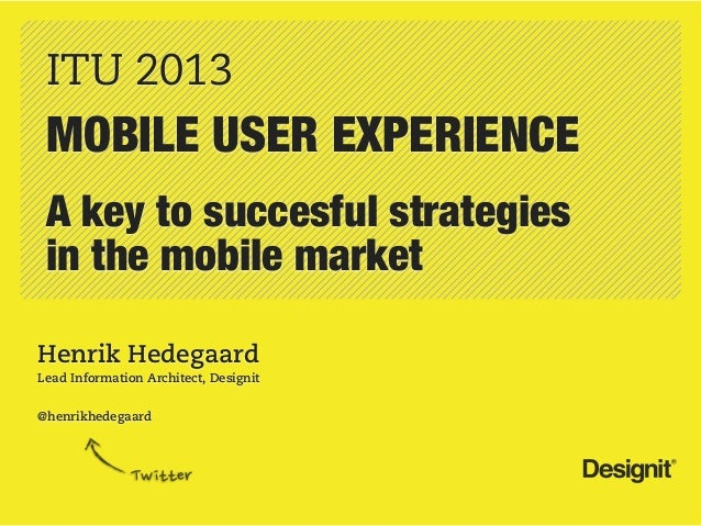ITU 2013 MOBILE USER EXPERIENCE A key to succesful strategies in the mobile marketHenrik HedegaardLead Information Archite...