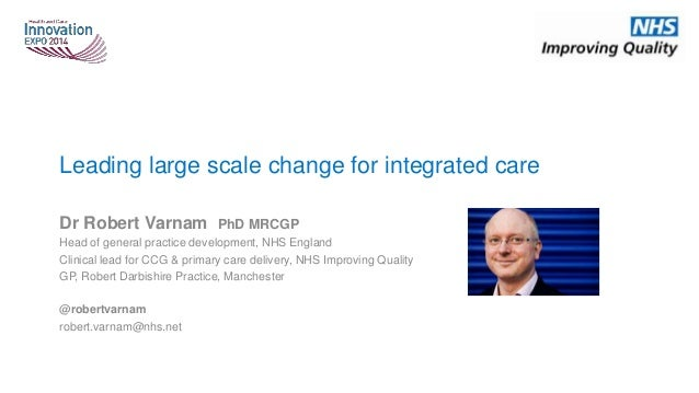 Leading large scale change for integrated care Dr Robert Varnam PhD MRCGP Head of general practice development, NHS Englan...