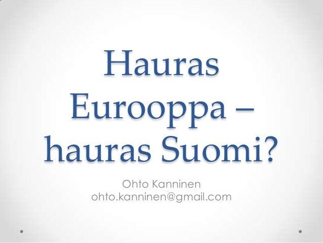 Hauras Eurooppa –hauras Suomi?        Ohto Kanninen  ohto.kanninen@gmail.com