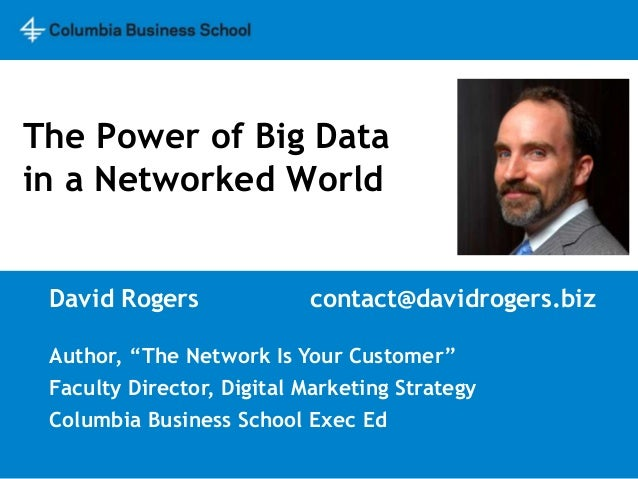 """The Power of Big Datain a Networked World David Rogers              contact@davidrogers.biz Author, """"The Network Is Your C..."""