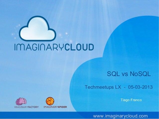 SQL vs NoSQLTechmeetups LX - 05-03-2013              Tiago Franco   www.imaginarycloud.com