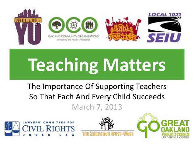 Teaching MattersThe Importance Of Supporting TeachersSo That Each And Every Child Succeeds            March 7, 2013