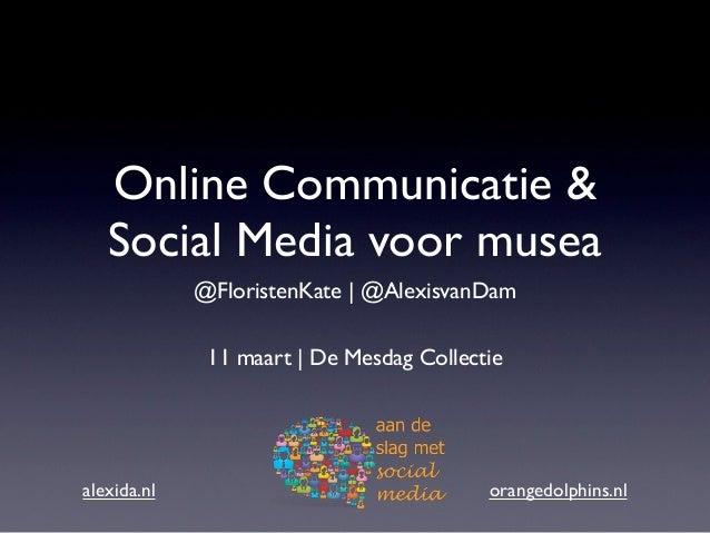 Online Communicatie &   Social Media voor musea             @FloristenKate | @AlexisvanDam              11 maart | De Mesd...