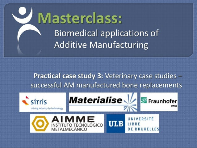 Masterclass:       Biomedical applications of       Additive Manufacturing Practical case study 3: Veterinary case studies...