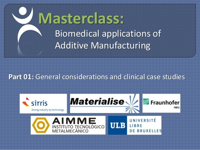 Masterclass:              Biomedical applications of              Additive ManufacturingPart 01: General considerations an...