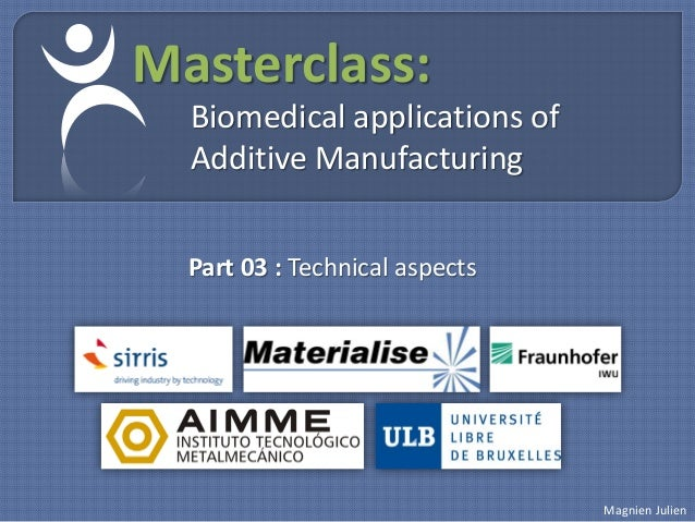 Masterclass:  Biomedical applications of  Additive Manufacturing  Part 03 : Technical aspects                             ...