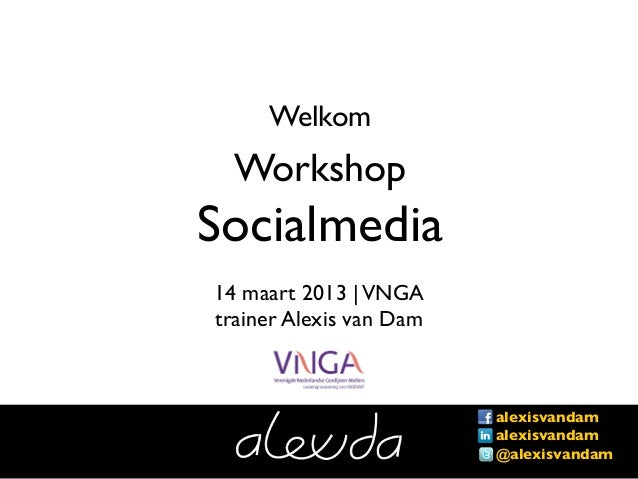Welkom  WorkshopSocialmedia14 maart 2013 | VNGAtrainer Alexis van Dam               !                         alexisvandam...